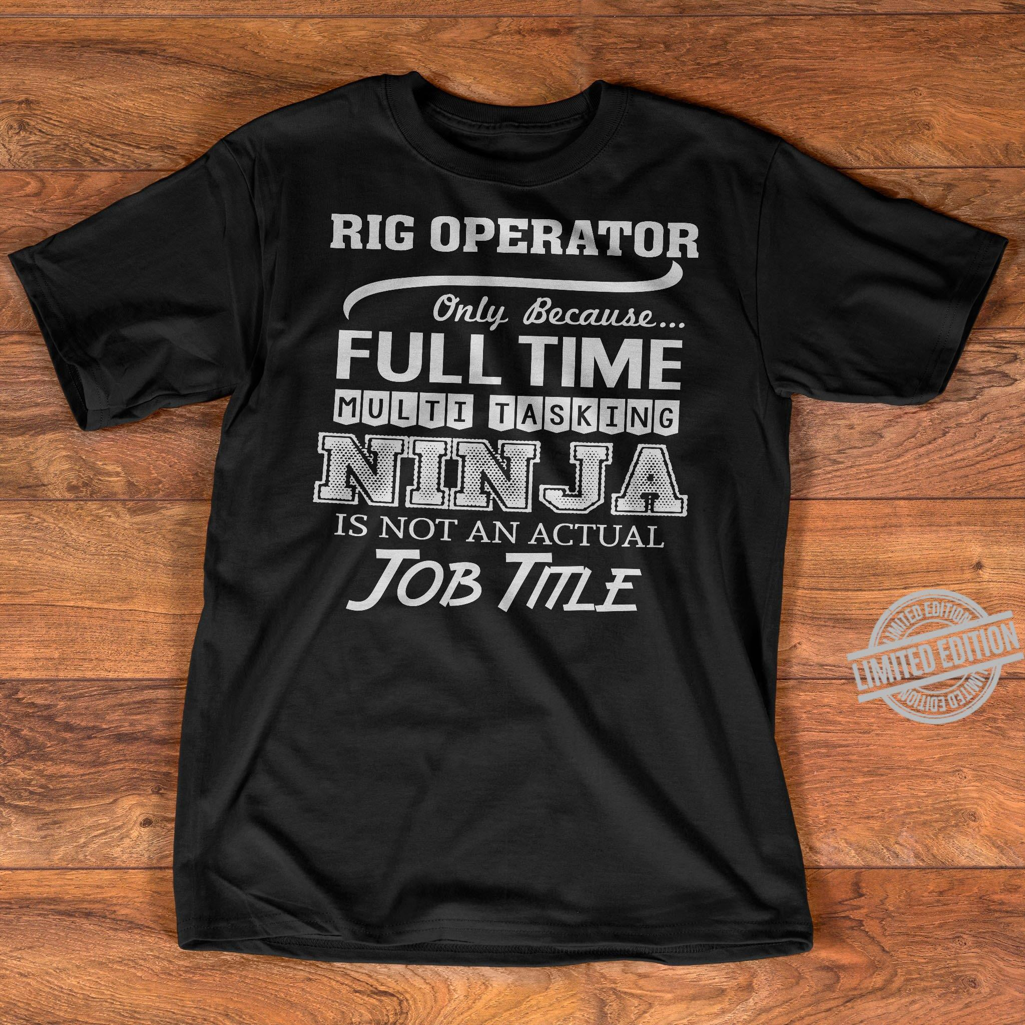 Rig Operator Only Because Full Time Multi Tasking Nin Ja Is Not An Actual Job Title Shirt