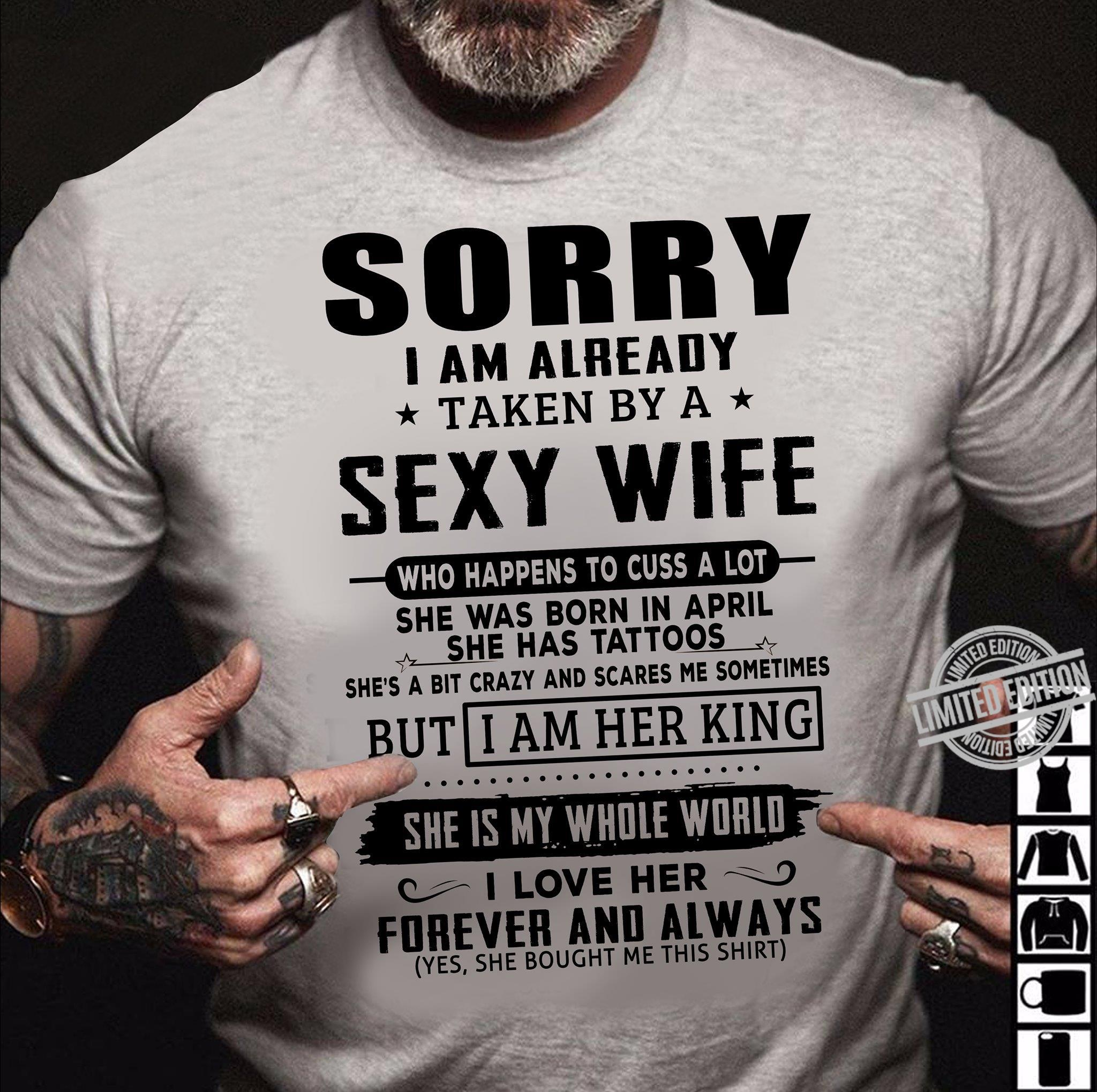 Sorry I Am Already Taken By A Sexy Wife Who Happens To Cuss A Lot She Was Born In April She Is My Whole World I Love Her Forever And Always Shirt